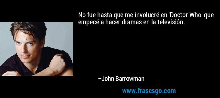 No fue hasta que me involucré en 'Doctor Who' que empecé a hacer dramas en la televisión. – John Barrowman