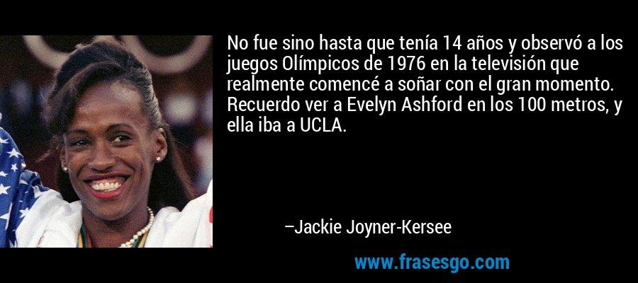 No fue sino hasta que tenía 14 años y observó a los juegos Olímpicos de 1976 en la televisión que realmente comencé a soñar con el gran momento. Recuerdo ver a Evelyn Ashford en los 100 metros, y ella iba a UCLA. – Jackie Joyner-Kersee