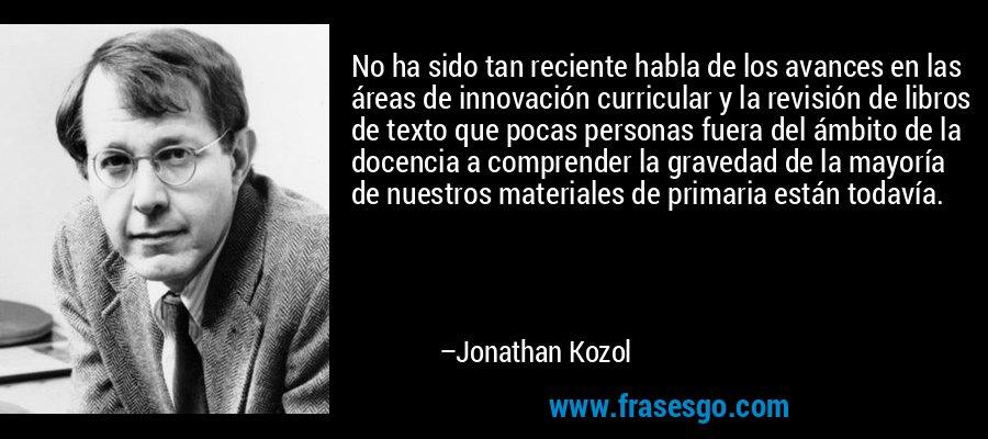 No ha sido tan reciente habla de los avances en las áreas de innovación curricular y la revisión de libros de texto que pocas personas fuera del ámbito de la docencia a comprender la gravedad de la mayoría de nuestros materiales de primaria están todavía. – Jonathan Kozol