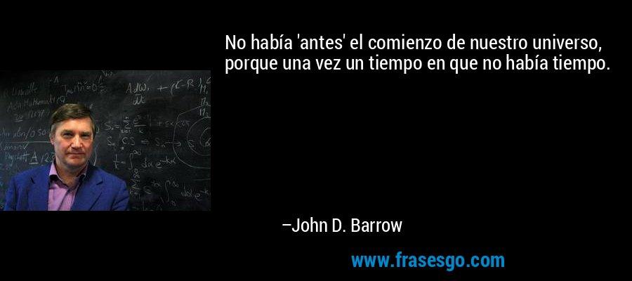 No había 'antes' el comienzo de nuestro universo, porque una vez un tiempo en que no había tiempo. – John D. Barrow