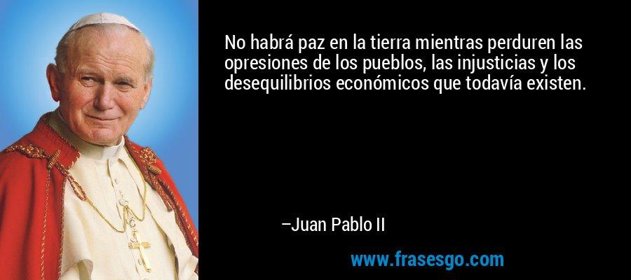 No habrá paz en la tierra mientras perduren las opresiones de los pueblos, las injusticias y los desequilibrios económicos que todavía existen. – Juan Pablo II