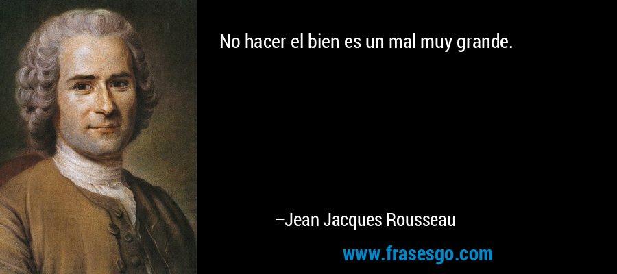 No hacer el bien es un mal muy grande. – Jean Jacques Rousseau