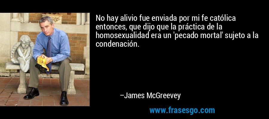 No hay alivio fue enviada por mi fe católica entonces, que dijo que la práctica de la homosexualidad era un 'pecado mortal' sujeto a la condenación. – James McGreevey