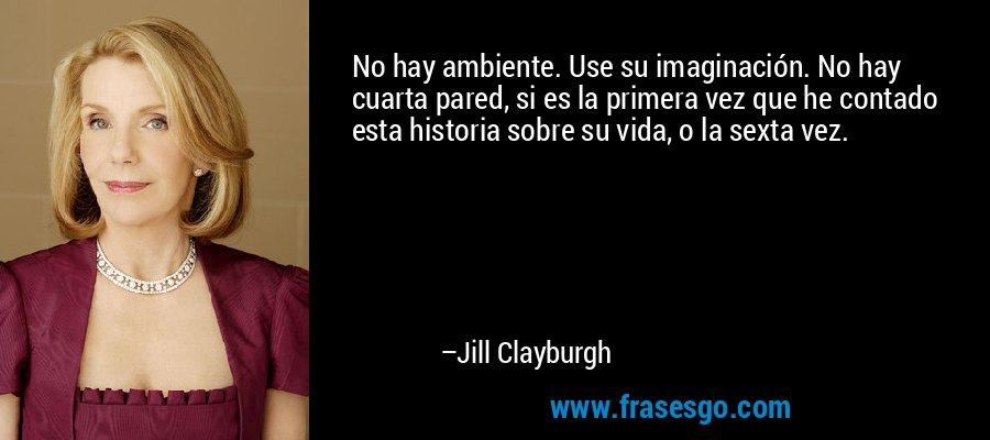 No hay ambiente. Use su imaginación. No hay cuarta pared, si es la primera vez que he contado esta historia sobre su vida, o la sexta vez. – Jill Clayburgh