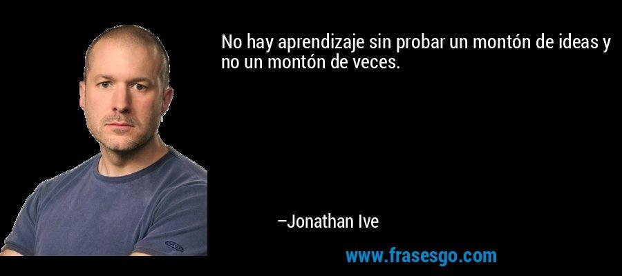 No hay aprendizaje sin probar un montón de ideas y no un montón de veces. – Jonathan Ive