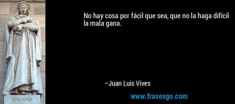 No hay cosa por fácil que sea, que no la haga difícil la mala gana. – Juan Luis Vives