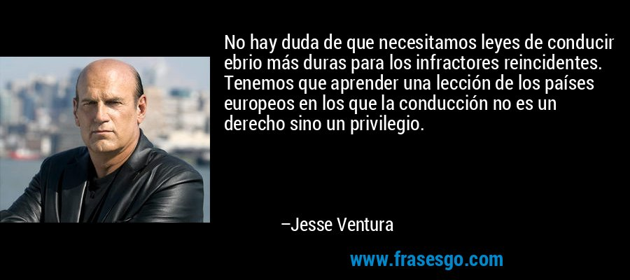 No hay duda de que necesitamos leyes de conducir ebrio más duras para los infractores reincidentes. Tenemos que aprender una lección de los países europeos en los que la conducción no es un derecho sino un privilegio. – Jesse Ventura