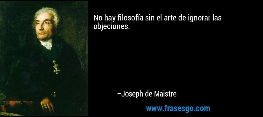 No hay filosofía sin el arte de ignorar las objeciones. – Joseph de Maistre