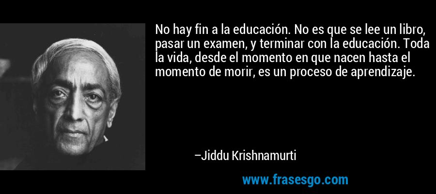 No hay fin a la educación. No es que se lee un libro, pasar un examen, y terminar con la educación. Toda la vida, desde el momento en que nacen hasta el momento de morir, es un proceso de aprendizaje. – Jiddu Krishnamurti