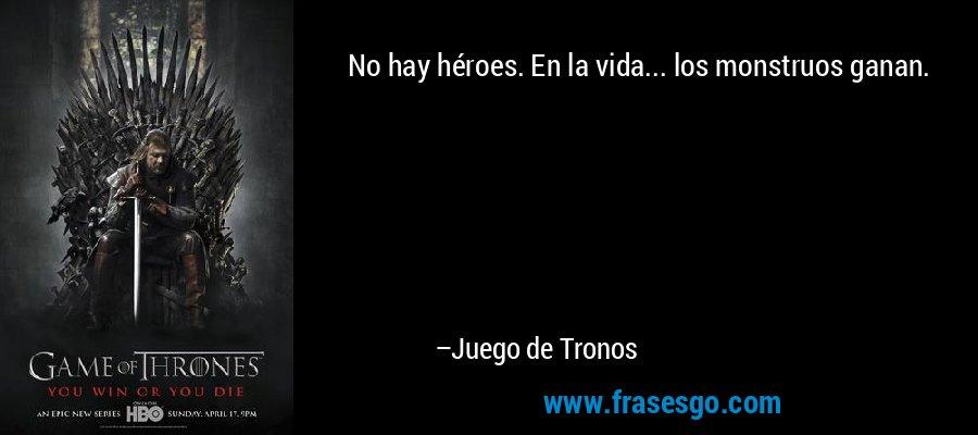 No hay héroes. En la vida... los monstruos ganan. – Juego de Tronos