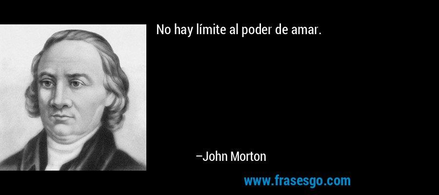 No hay límite al poder de amar. – John Morton