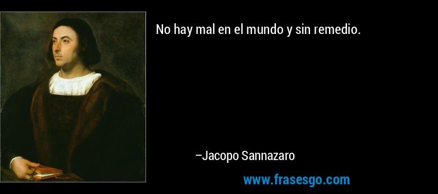 No hay mal en el mundo y sin remedio. – Jacopo Sannazaro