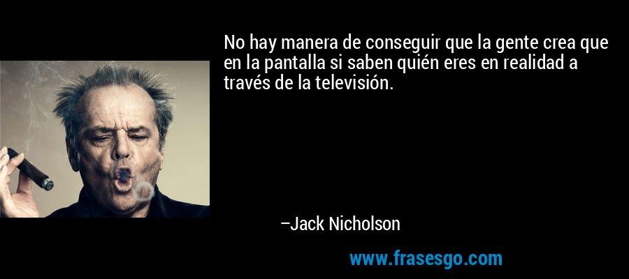 No hay manera de conseguir que la gente crea que en la pantalla si saben quién eres en realidad a través de la televisión. – Jack Nicholson