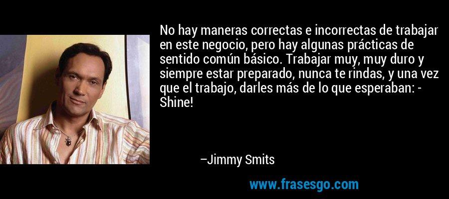No hay maneras correctas e incorrectas de trabajar en este negocio, pero hay algunas prácticas de sentido común básico. Trabajar muy, muy duro y siempre estar preparado, nunca te rindas, y una vez que el trabajo, darles más de lo que esperaban: - Shine! – Jimmy Smits