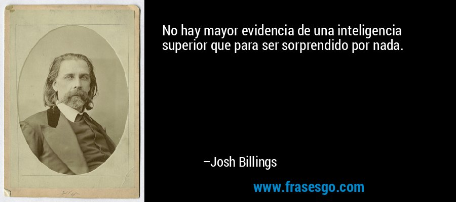 No hay mayor evidencia de una inteligencia superior que para ser sorprendido por nada. – Josh Billings