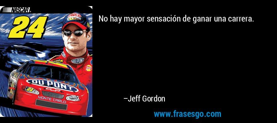 No hay mayor sensación de ganar una carrera. – Jeff Gordon
