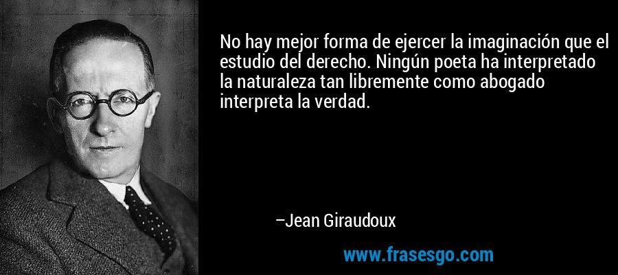 No hay mejor forma de ejercer la imaginación que el estudio del derecho. Ningún poeta ha interpretado la naturaleza tan libremente como abogado interpreta la verdad. – Jean Giraudoux