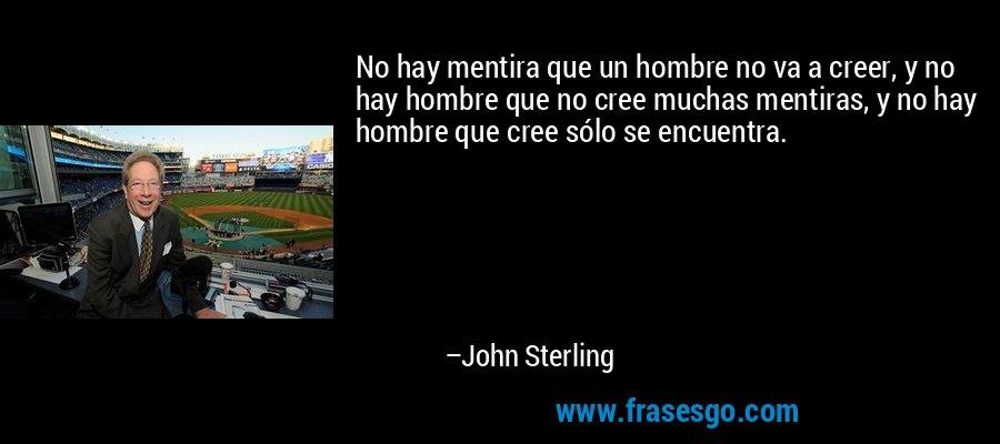 No hay mentira que un hombre no va a creer, y no hay hombre que no cree muchas mentiras, y no hay hombre que cree sólo se encuentra. – John Sterling