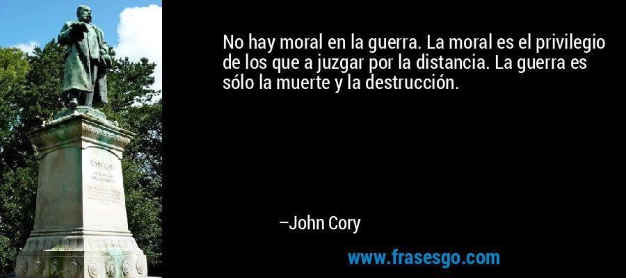 No hay moral en la guerra. La moral es el privilegio de los que a juzgar por la distancia. La guerra es sólo la muerte y la destrucción. – John Cory