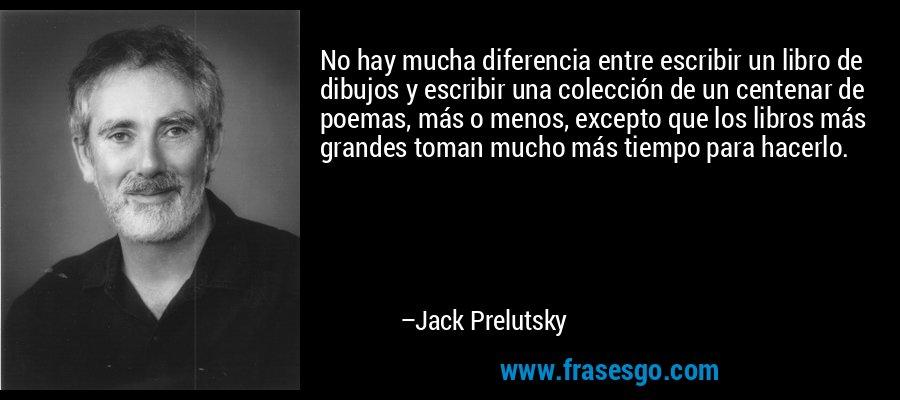 No hay mucha diferencia entre escribir un libro de dibujos y escribir una colección de un centenar de poemas, más o menos, excepto que los libros más grandes toman mucho más tiempo para hacerlo. – Jack Prelutsky
