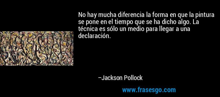 No hay mucha diferencia la forma en que la pintura se pone en el tiempo que se ha dicho algo. La técnica es sólo un medio para llegar a una declaración. – Jackson Pollock