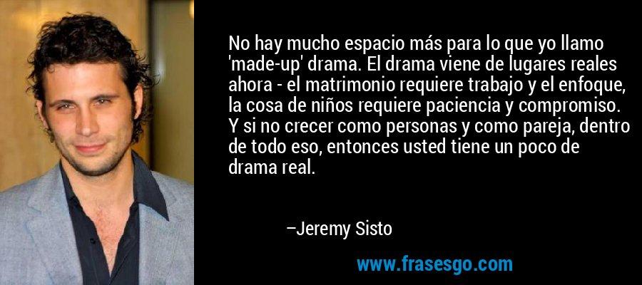 No hay mucho espacio más para lo que yo llamo 'made-up' drama. El drama viene de lugares reales ahora - el matrimonio requiere trabajo y el enfoque, la cosa de niños requiere paciencia y compromiso. Y si no crecer como personas y como pareja, dentro de todo eso, entonces usted tiene un poco de drama real. – Jeremy Sisto