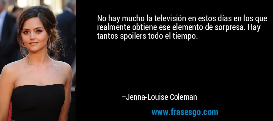 No hay mucho la televisión en estos días en los que realmente obtiene ese elemento de sorpresa. Hay tantos spoilers todo el tiempo. – Jenna-Louise Coleman
