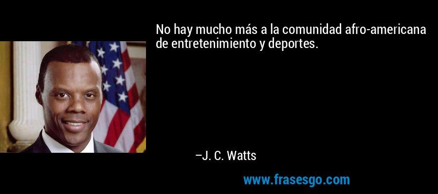 No hay mucho más a la comunidad afro-americana de entretenimiento y deportes. – J. C. Watts