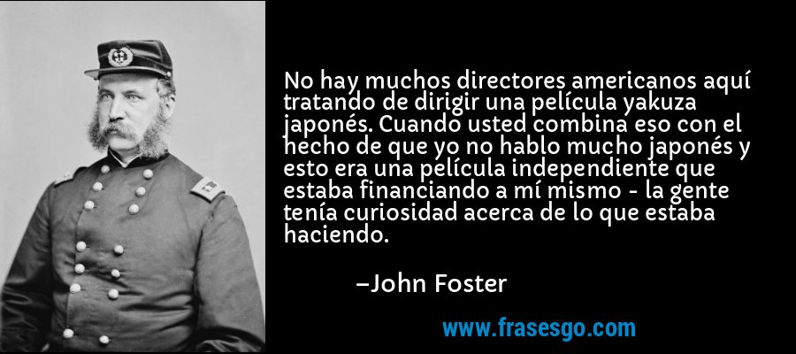 No hay muchos directores americanos aquí tratando de dirigir una película yakuza japonés. Cuando usted combina eso con el hecho de que yo no hablo mucho japonés y esto era una película independiente que estaba financiando a mí mismo - la gente tenía curiosidad acerca de lo que estaba haciendo. – John Foster