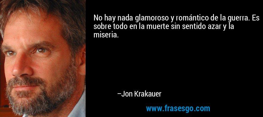 No hay nada glamoroso y romántico de la guerra. Es sobre todo en la muerte sin sentido azar y la miseria. – Jon Krakauer