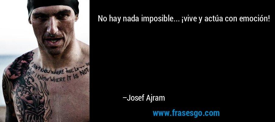 No hay nada imposible... ¡vive y actúa con emoción! – Josef Ajram
