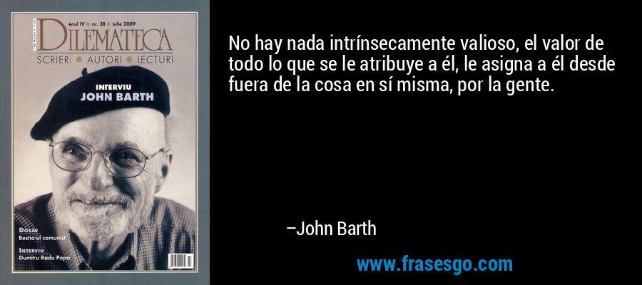 No hay nada intrínsecamente valioso, el valor de todo lo que se le atribuye a él, le asigna a él desde fuera de la cosa en sí misma, por la gente. – John Barth