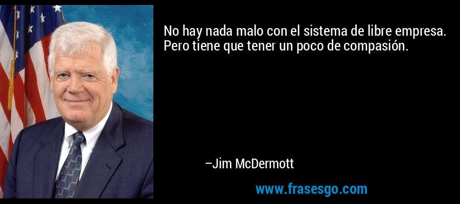 No hay nada malo con el sistema de libre empresa. Pero tiene que tener un poco de compasión. – Jim McDermott