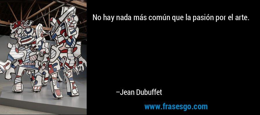 No hay nada más común que la pasión por el arte. – Jean Dubuffet
