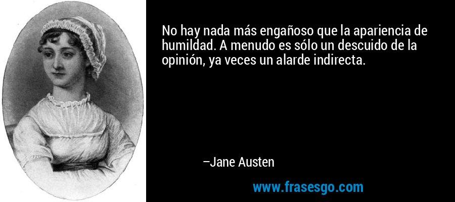 No hay nada más engañoso que la apariencia de humildad. A menudo es sólo un descuido de la opinión, ya veces un alarde indirecta. – Jane Austen