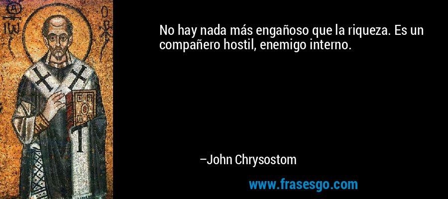 No hay nada más engañoso que la riqueza. Es un compañero hostil, enemigo interno. – John Chrysostom