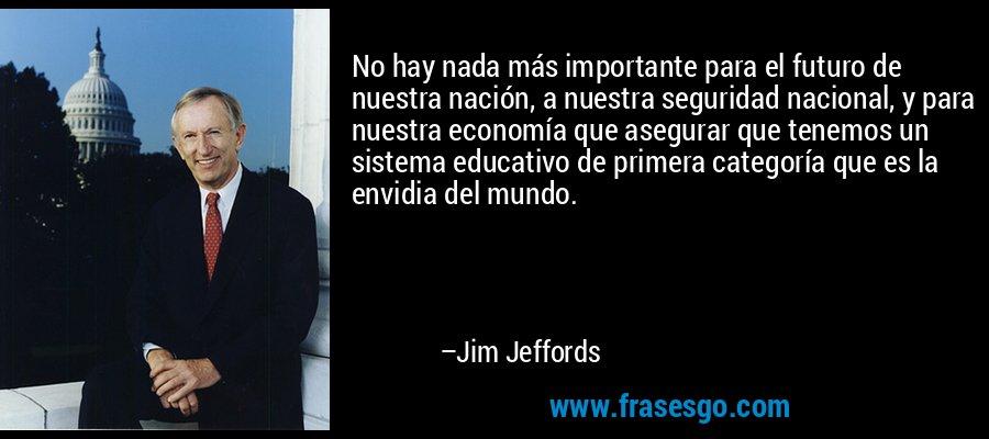 No hay nada más importante para el futuro de nuestra nación, a nuestra seguridad nacional, y para nuestra economía que asegurar que tenemos un sistema educativo de primera categoría que es la envidia del mundo. – Jim Jeffords