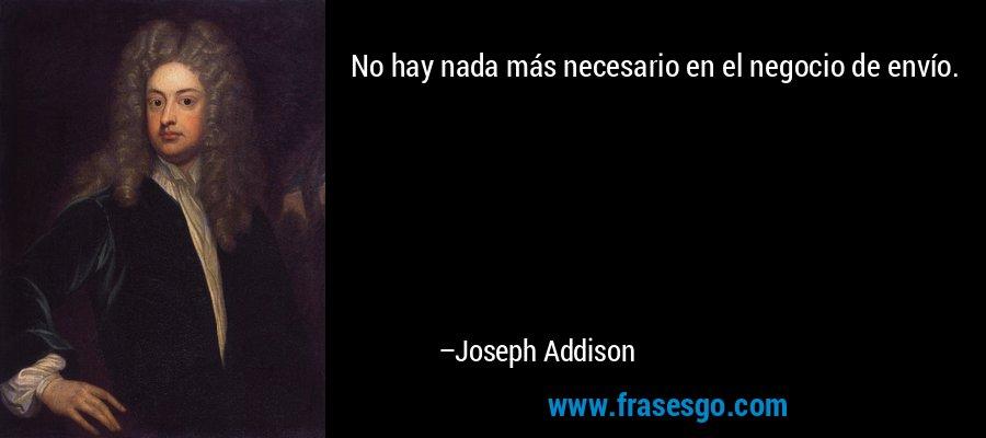 No hay nada más necesario en el negocio de envío. – Joseph Addison