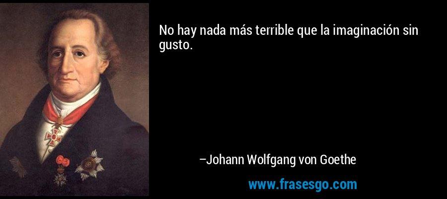 No hay nada más terrible que la imaginación sin gusto. – Johann Wolfgang von Goethe