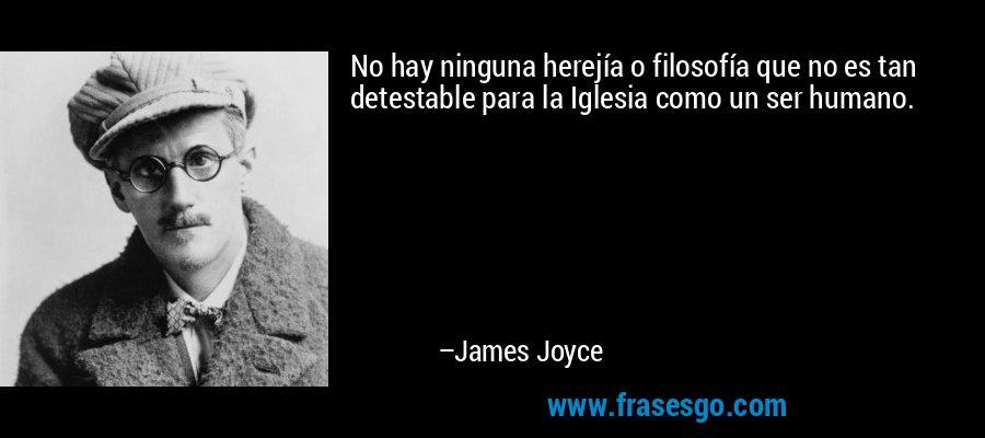 No hay ninguna herejía o filosofía que no es tan detestable para la Iglesia como un ser humano. – James Joyce