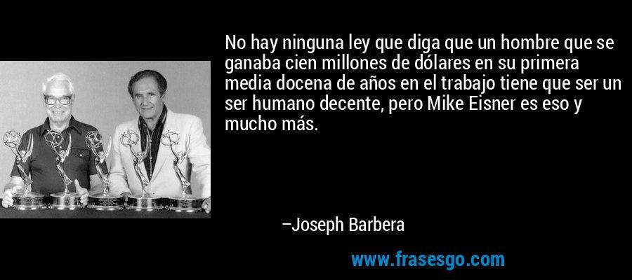 No hay ninguna ley que diga que un hombre que se ganaba cien millones de dólares en su primera media docena de años en el trabajo tiene que ser un ser humano decente, pero Mike Eisner es eso y mucho más. – Joseph Barbera