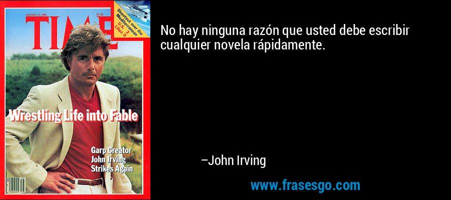 No hay ninguna razón que usted debe escribir cualquier novela rápidamente. – John Irving
