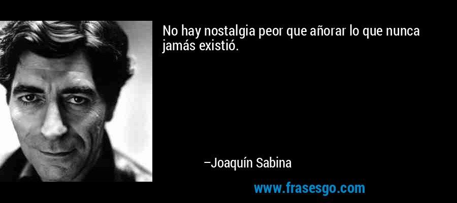 No hay nostalgia peor que añorar lo que nunca jamás existió. – Joaquín Sabina