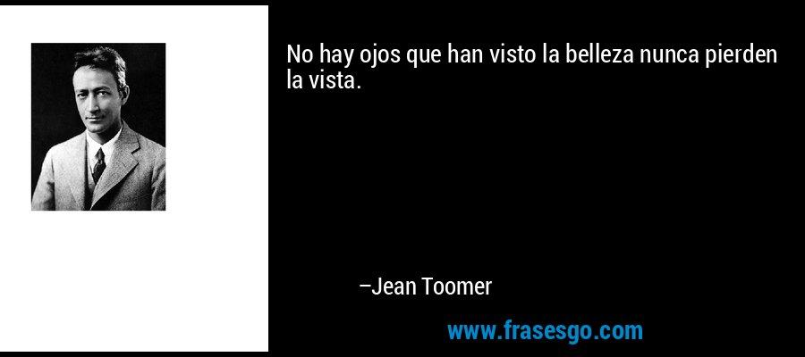 No hay ojos que han visto la belleza nunca pierden la vista. – Jean Toomer