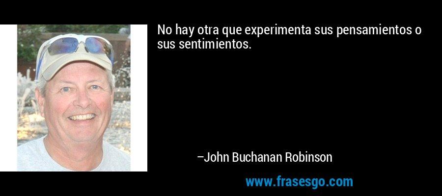No hay otra que experimenta sus pensamientos o sus sentimientos. – John Buchanan Robinson