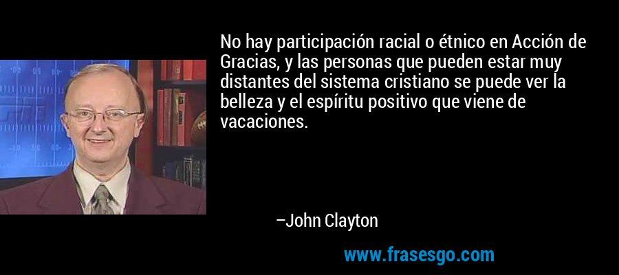 No hay participación racial o étnico en Acción de Gracias, y las personas que pueden estar muy distantes del sistema cristiano se puede ver la belleza y el espíritu positivo que viene de vacaciones. – John Clayton