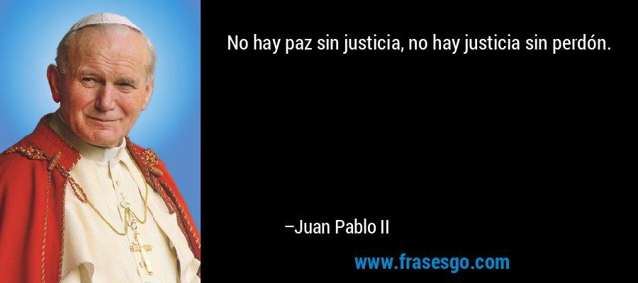 No hay paz sin justicia, no hay justicia sin perdón. – Juan Pablo II
