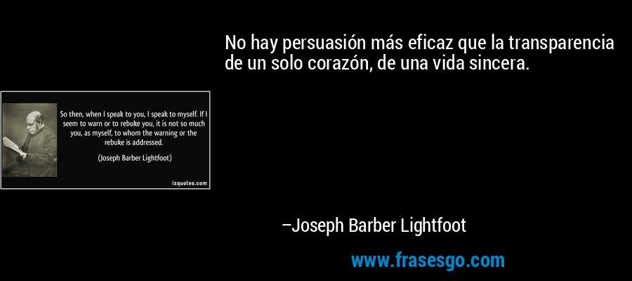 No hay persuasión más eficaz que la transparencia de un solo corazón, de una vida sincera. – Joseph Barber Lightfoot
