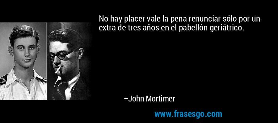 No hay placer vale la pena renunciar sólo por un extra de tres años en el pabellón geriátrico. – John Mortimer