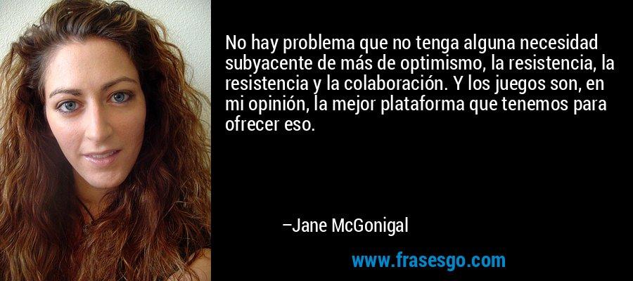 No hay problema que no tenga alguna necesidad subyacente de más de optimismo, la resistencia, la resistencia y la colaboración. Y los juegos son, en mi opinión, la mejor plataforma que tenemos para ofrecer eso. – Jane McGonigal